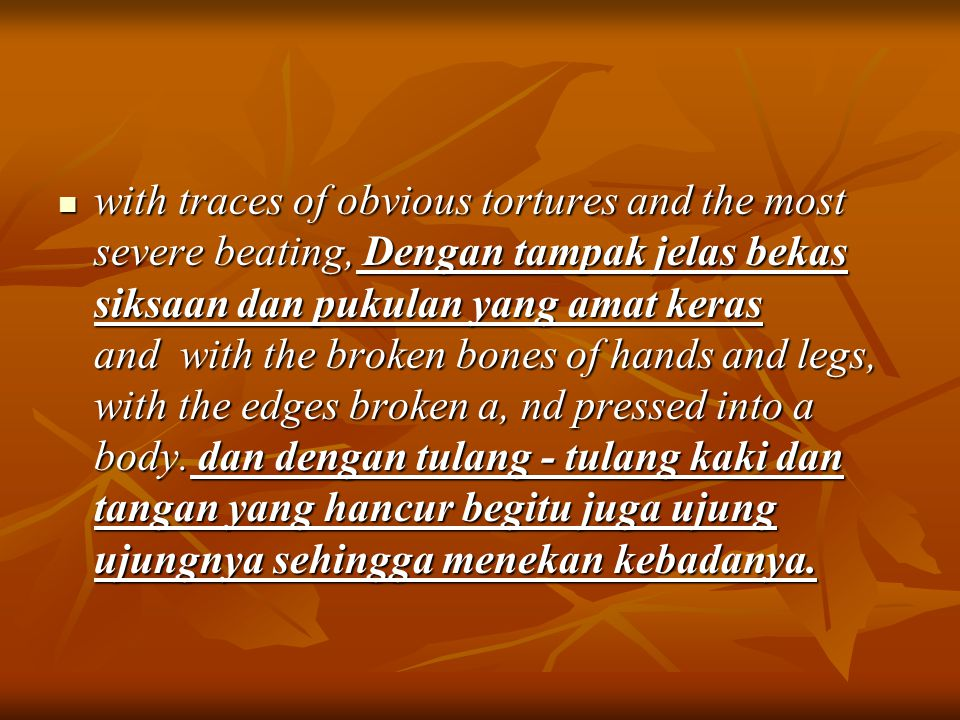 with traces of obvious tortures and the most severe beating, Dengan tampak jelas bekas siksaan dan pukulan yang amat keras and with the broken bones of hands and legs, with the edges broken a, nd pressed into a body.