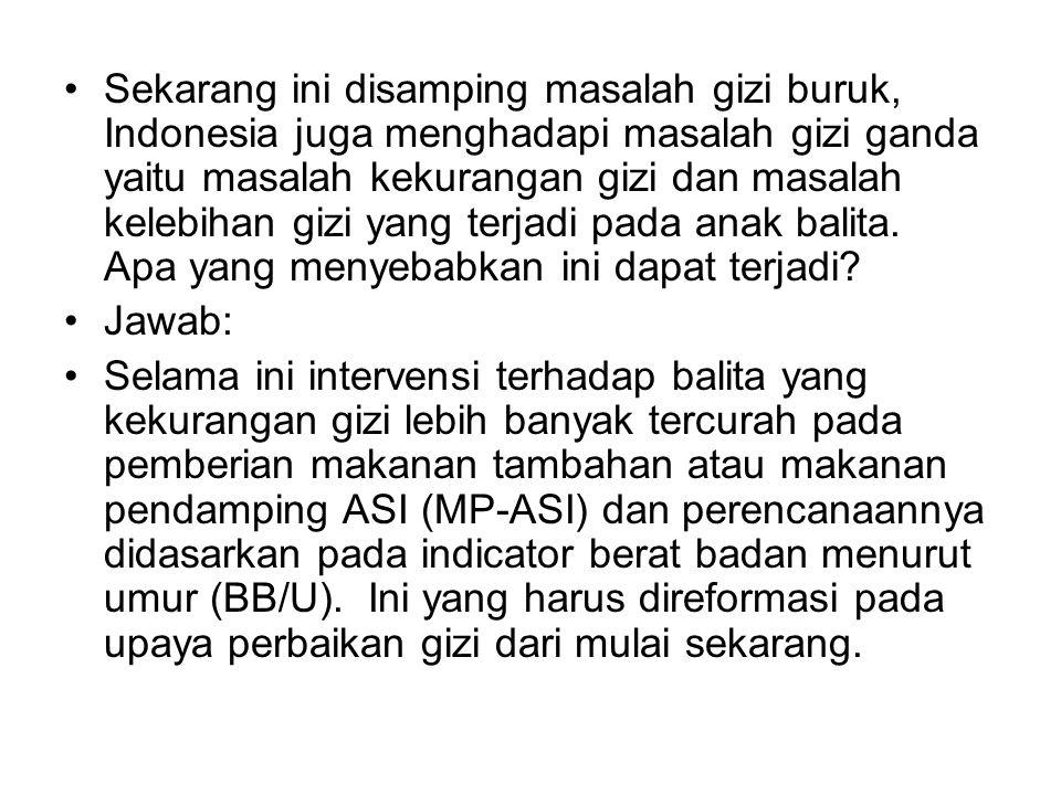 Sekarang ini disamping masalah gizi buruk, Indonesia juga menghadapi masalah gizi ganda yaitu masalah kekurangan gizi dan masalah kelebihan gizi yang terjadi pada anak balita. Apa yang menyebabkan ini dapat terjadi