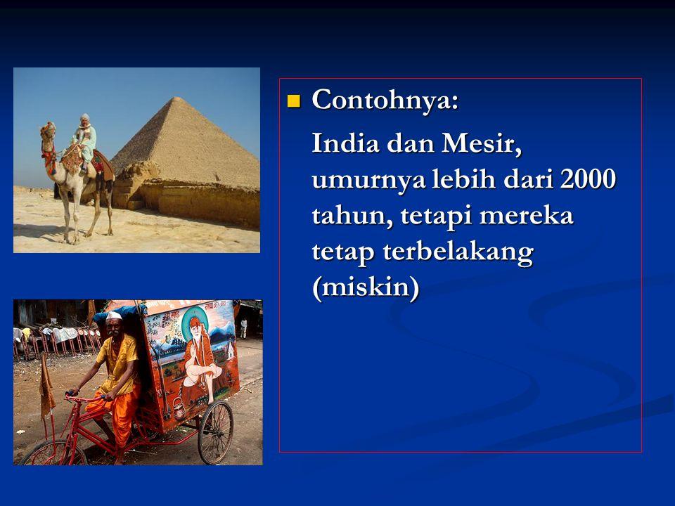 Contohnya: India dan Mesir, umurnya lebih dari 2000 tahun, tetapi mereka tetap terbelakang (miskin)
