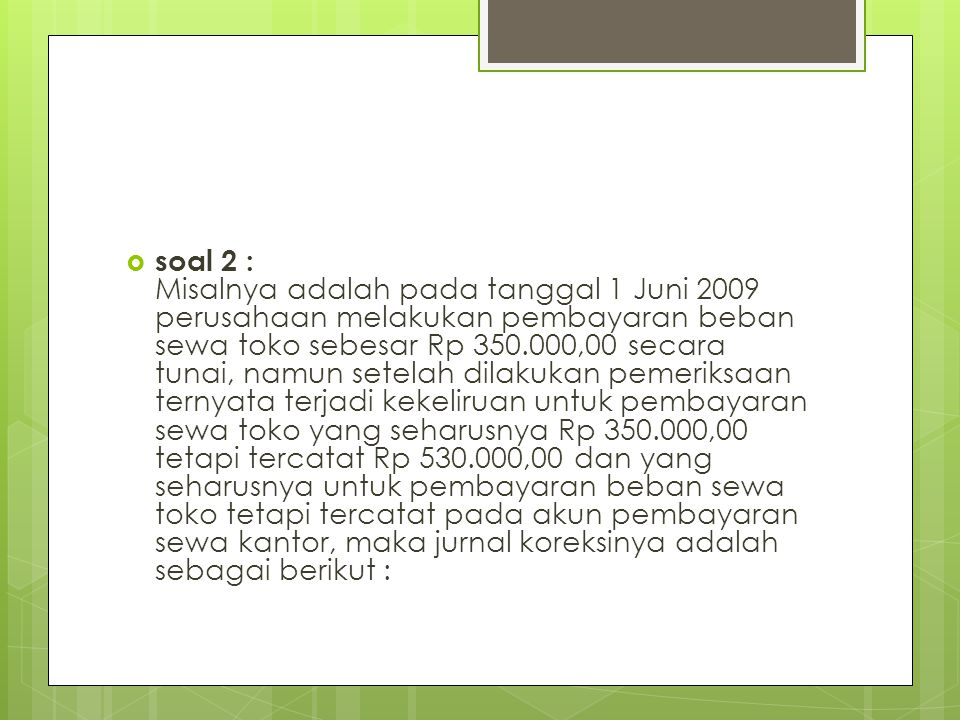 soal 2 : Misalnya adalah pada tanggal 1 Juni 2009 perusahaan melakukan pembayaran beban sewa toko sebesar Rp 350.000,00 secara tunai, namun setelah dilakukan pemeriksaan ternyata terjadi kekeliruan untuk pembayaran sewa toko yang seharusnya Rp 350.000,00 tetapi tercatat Rp 530.000,00 dan yang seharusnya untuk pembayaran beban sewa toko tetapi tercatat pada akun pembayaran sewa kantor, maka jurnal koreksinya adalah sebagai berikut :