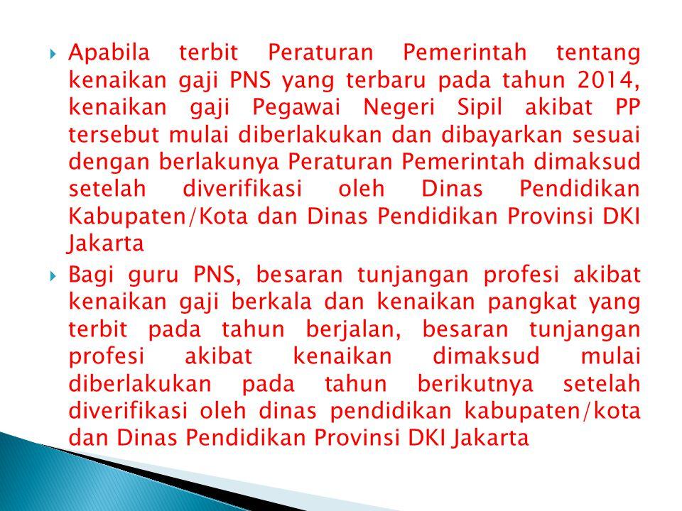 Apabila terbit Peraturan Pemerintah tentang kenaikan gaji PNS yang terbaru pada tahun 2014, kenaikan gaji Pegawai Negeri Sipil akibat PP tersebut mulai diberlakukan dan dibayarkan sesuai dengan berlakunya Peraturan Pemerintah dimaksud setelah diverifikasi oleh Dinas Pendidikan Kabupaten/Kota dan Dinas Pendidikan Provinsi DKI Jakarta