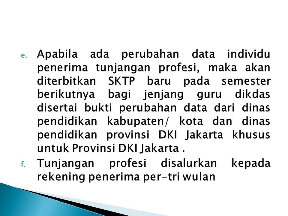 Apabila ada perubahan data individu penerima tunjangan profesi, maka akan diterbitkan SKTP baru pada semester berikutnya bagi jenjang guru dikdas disertai bukti perubahan data dari dinas pendidikan kabupaten/ kota dan dinas pendidikan provinsi DKI Jakarta khusus untuk Provinsi DKI Jakarta .