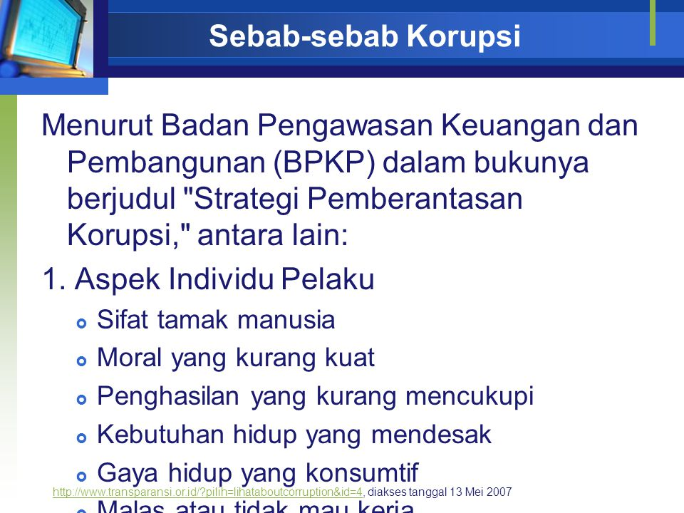 Sebab-sebab Korupsi Menurut Badan Pengawasan Keuangan dan Pembangunan (BPKP) dalam bukunya berjudul Strategi Pemberantasan Korupsi, antara lain: