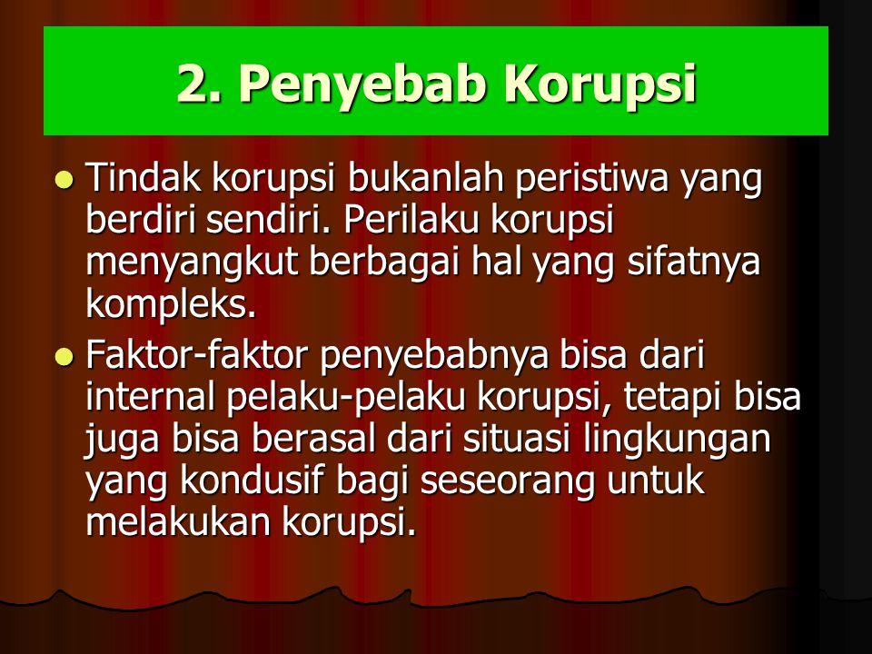 2. Penyebab Korupsi Tindak korupsi bukanlah peristiwa yang berdiri sendiri. Perilaku korupsi menyangkut berbagai hal yang sifatnya kompleks.