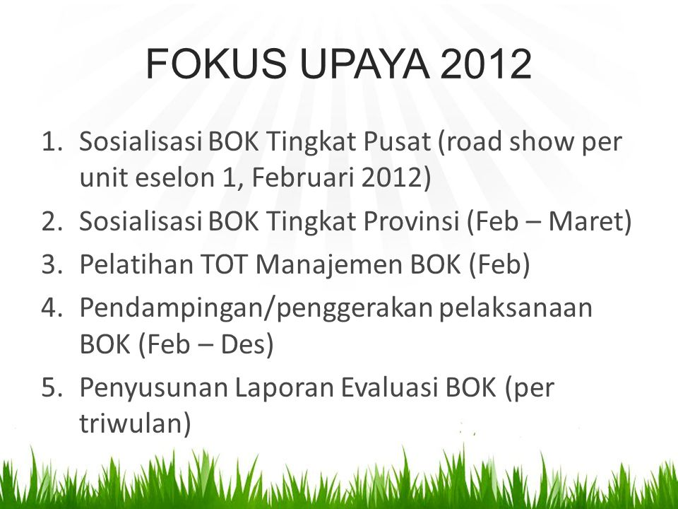 FOKUS UPAYA 2012 Sosialisasi BOK Tingkat Pusat (road show per unit eselon 1, Februari 2012) Sosialisasi BOK Tingkat Provinsi (Feb – Maret)