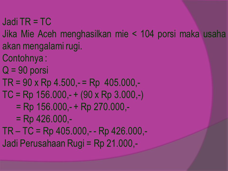 Jadi TR = TC Jika Mie Aceh menghasilkan mie < 104 porsi maka usaha akan mengalami rugi. Contohnya :