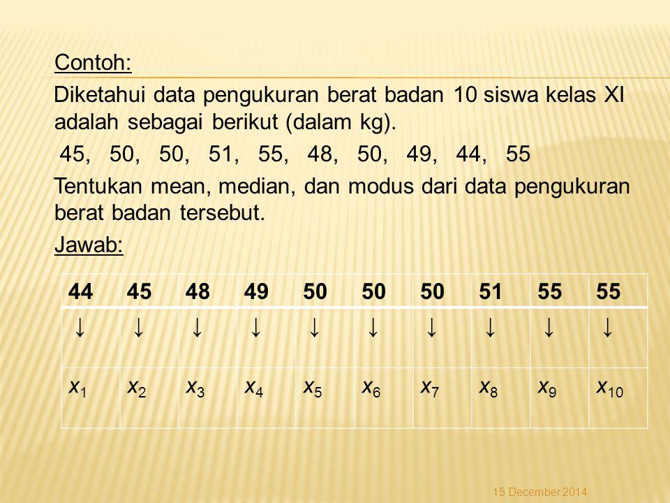 Contoh: Diketahui data pengukuran berat badan 10 siswa kelas XI adalah sebagai berikut (dalam kg). 45, 50, 50, 51, 55, 48, 50, 49, 44, 55 Tentukan mean, median, dan modus dari data pengukuran berat badan tersebut. Jawab: