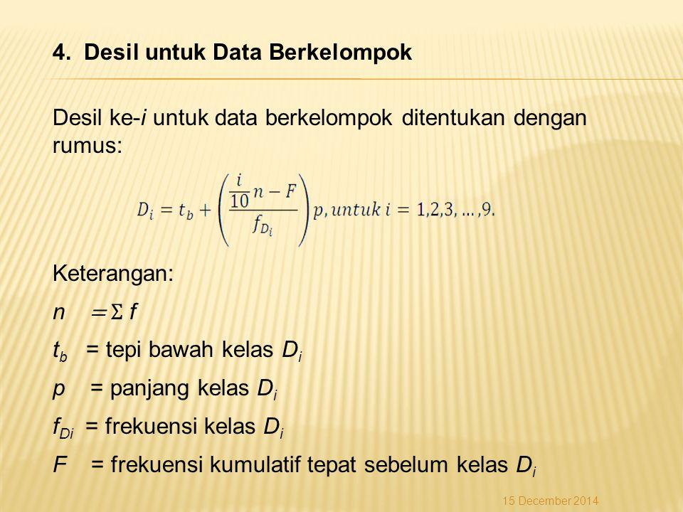 4. Desil untuk Data Berkelompok Desil ke-i untuk data berkelompok ditentukan dengan rumus: Keterangan: n = Σ f tb = tepi bawah kelas Di p = panjang kelas Di fDi = frekuensi kelas Di F = frekuensi kumulatif tepat sebelum kelas Di