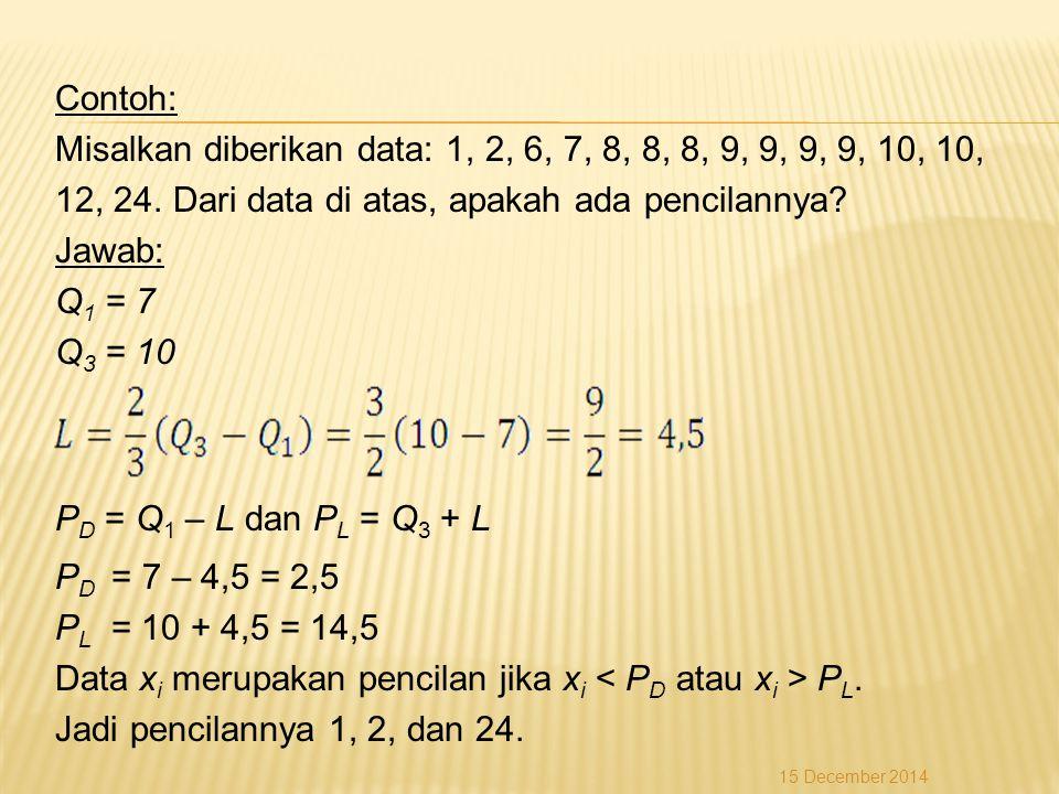 Contoh: Misalkan diberikan data: 1, 2, 6, 7, 8, 8, 8, 9, 9, 9, 9, 10, 10, 12, 24. Dari data di atas, apakah ada pencilannya Jawab: Q1 = 7 Q3 = 10 PD = Q1 – L dan PL = Q3 + L PD = 7 – 4,5 = 2,5 PL = 10 + 4,5 = 14,5 Data xi merupakan pencilan jika xi < PD atau xi > PL. Jadi pencilannya 1, 2, dan 24.