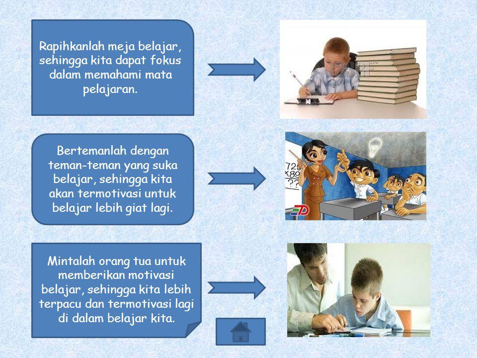 Rapihkanlah meja belajar, sehingga kita dapat fokus dalam memahami mata pelajaran.