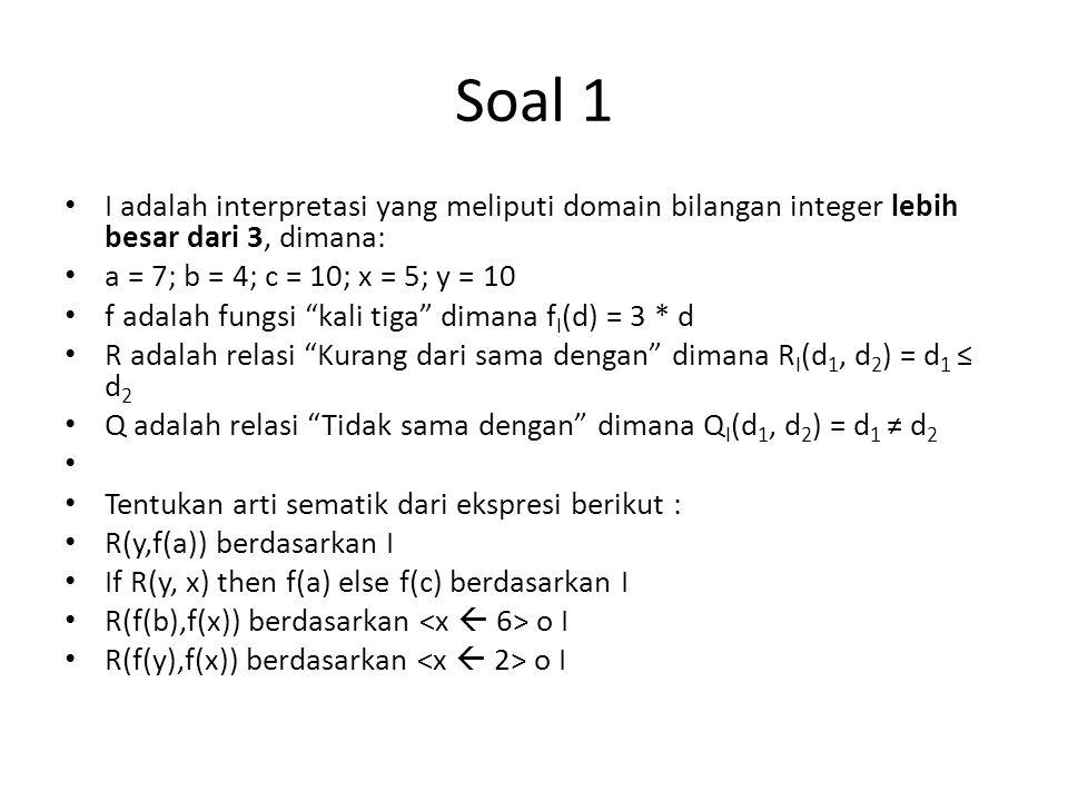 Soal 1 I adalah interpretasi yang meliputi domain bilangan integer lebih besar dari 3, dimana: a = 7; b = 4; c = 10; x = 5; y = 10.