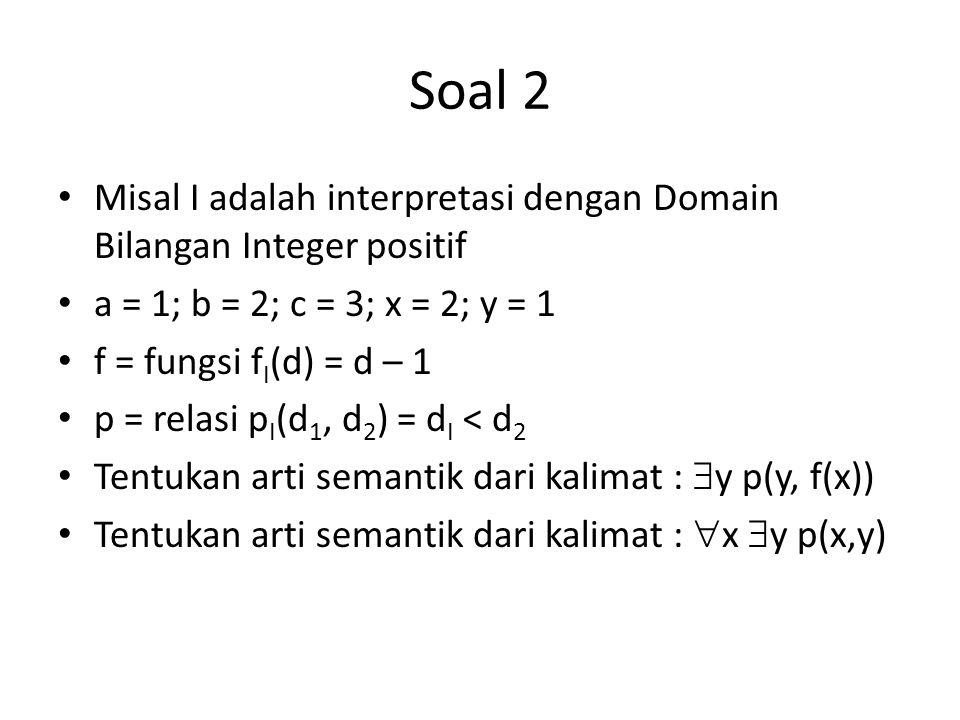Soal 2 Misal I adalah interpretasi dengan Domain Bilangan Integer positif. a = 1; b = 2; c = 3; x = 2; y = 1.
