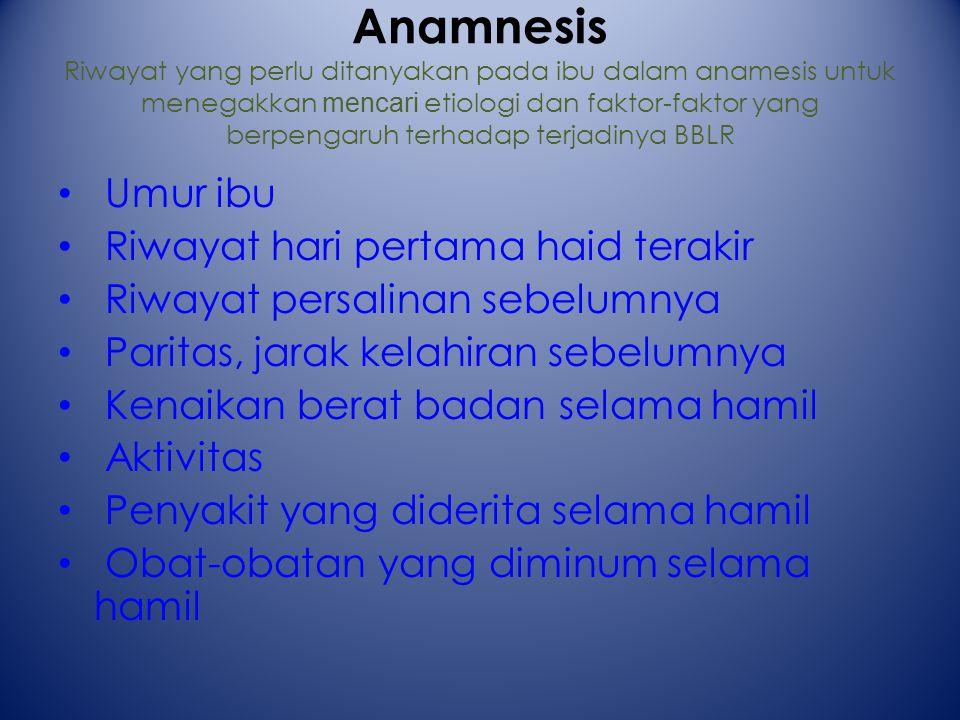 Anamnesis Riwayat yang perlu ditanyakan pada ibu dalam anamesis untuk menegakkan mencari etiologi dan faktor-faktor yang berpengaruh terhadap terjadinya BBLR