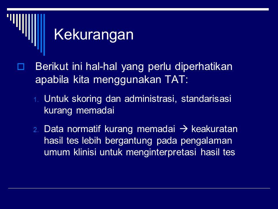 Kekurangan Berikut ini hal-hal yang perlu diperhatikan apabila kita menggunakan TAT: Untuk skoring dan administrasi, standarisasi kurang memadai.