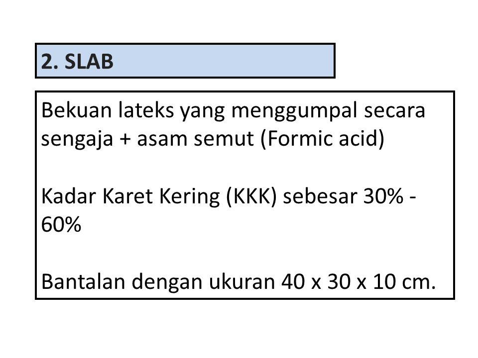 2. SLAB Bekuan lateks yang menggumpal secara sengaja + asam semut (Formic acid) Kadar Karet Kering (KKK) sebesar 30% - 60%