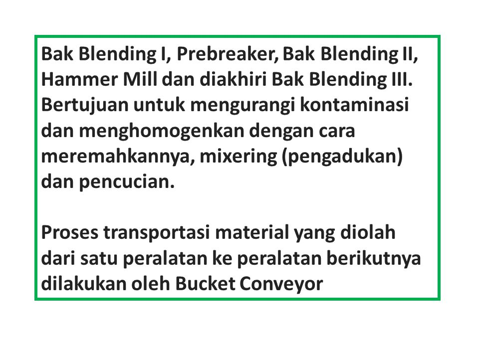 Bak Blending I, Prebreaker, Bak Blending II, Hammer Mill dan diakhiri Bak Blending III. Bertujuan untuk mengurangi kontaminasi dan menghomogenkan dengan cara meremahkannya, mixering (pengadukan) dan pencucian.