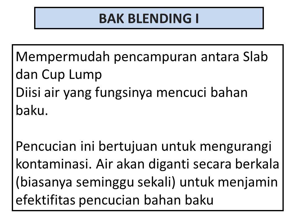 BAK BLENDING I Mempermudah pencampuran antara Slab dan Cup Lump. Diisi air yang fungsinya mencuci bahan baku.