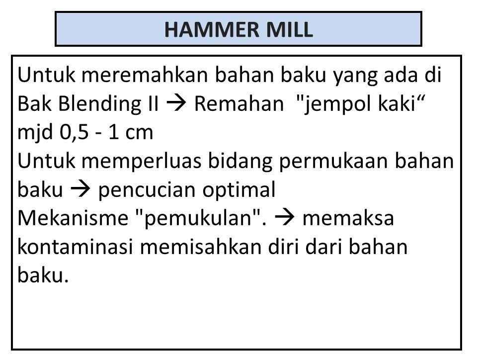 HAMMER MILL Untuk meremahkan bahan baku yang ada di Bak Blending II  Remahan jempol kaki mjd 0,5 - 1 cm.
