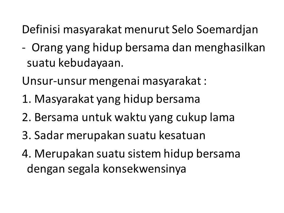 Definisi masyarakat menurut Selo Soemardjan - Orang yang hidup bersama dan menghasilkan suatu kebudayaan.