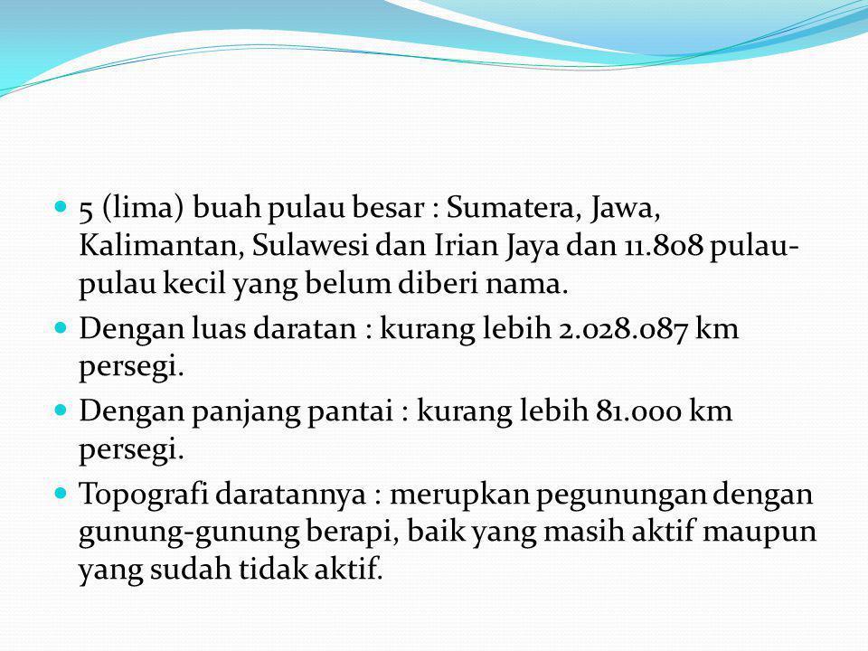 5 (lima) buah pulau besar : Sumatera, Jawa, Kalimantan, Sulawesi dan Irian Jaya dan 11.808 pulau-pulau kecil yang belum diberi nama.