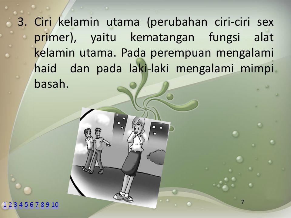 3. Ciri kelamin utama (perubahan ciri-ciri sex primer), yaitu kematangan fungsi alat kelamin utama. Pada perempuan mengalami haid dan pada laki-laki mengalami mimpi basah.