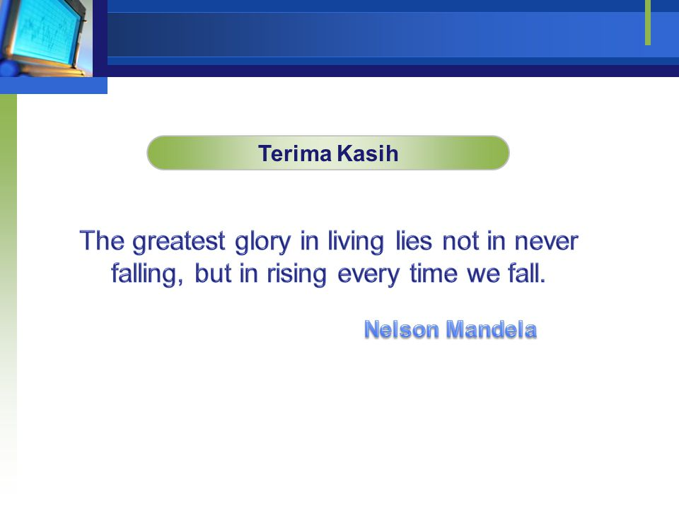 Terima Kasih The greatest glory in living lies not in never falling, but in rising every time we fall.