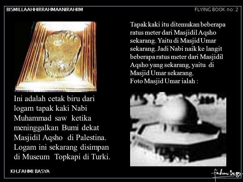 Tapak kaki itu ditemukan beberapa ratus meter dari Masjidil Aqsho sekarang. Yaitu di Masjid Umar sekarang. Jadi Nabi naik ke langit beberapa ratus meter dari Masjidil Aqsho yang sekarang, yaitu di Masjid Umar sekarang.