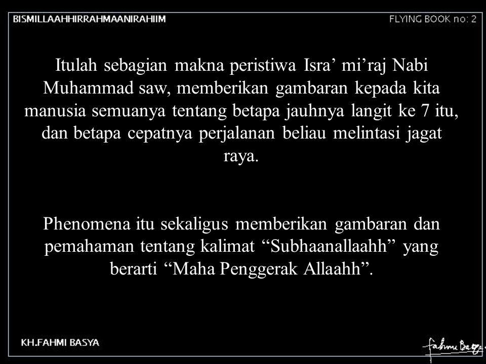 Itulah sebagian makna peristiwa Isra' mi'raj Nabi Muhammad saw, memberikan gambaran kepada kita manusia semuanya tentang betapa jauhnya langit ke 7 itu, dan betapa cepatnya perjalanan beliau melintasi jagat raya.
