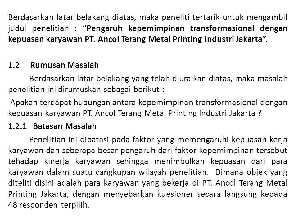 Berdasarkan latar belakang diatas, maka peneliti tertarik untuk mengambil judul penelitian : Pengaruh kepemimpinan transformasional dengan kepuasan karyawan PT. Ancol Terang Metal Printing Industri Jakarta .