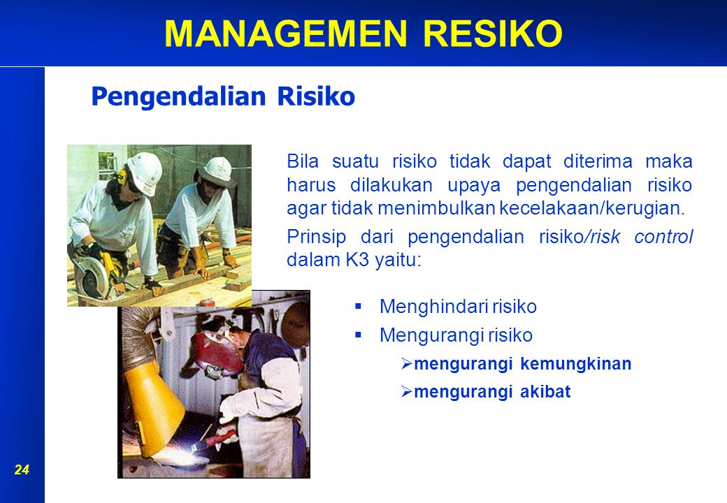 Pengendalian Risiko Bila suatu risiko tidak dapat diterima maka harus dilakukan upaya pengendalian risiko agar tidak menimbulkan kecelakaan/kerugian.
