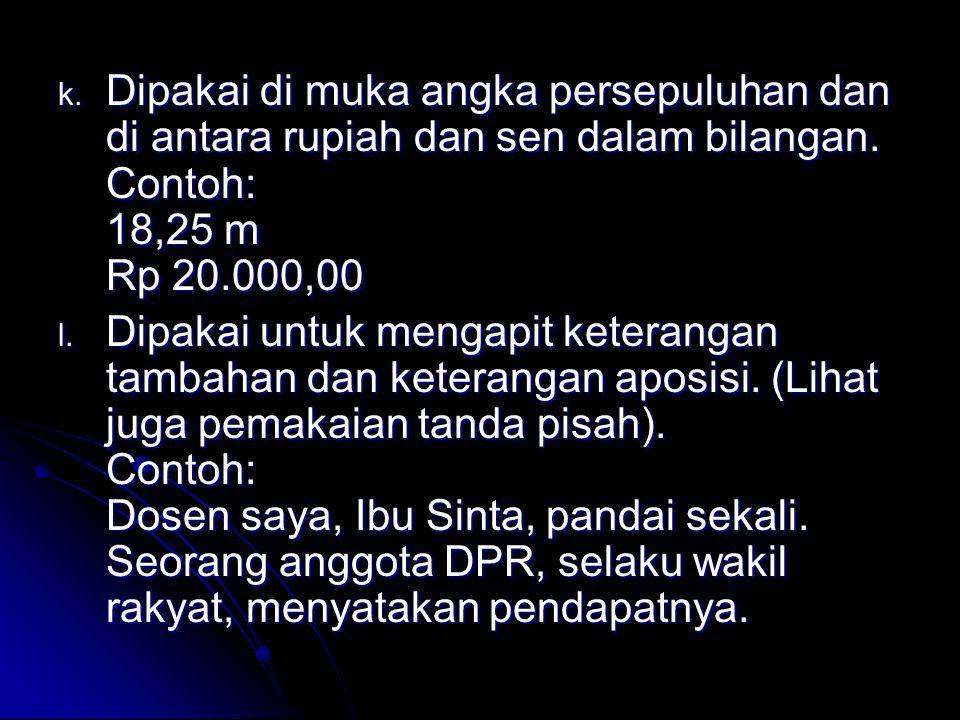 Dipakai di muka angka persepuluhan dan di antara rupiah dan sen dalam bilangan. Contoh: 18,25 m Rp 20.000,00