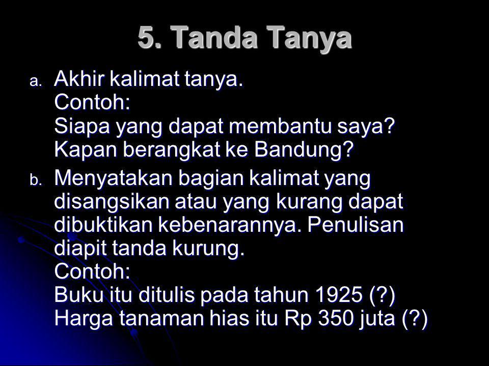 5. Tanda Tanya Akhir kalimat tanya. Contoh: Siapa yang dapat membantu saya Kapan berangkat ke Bandung