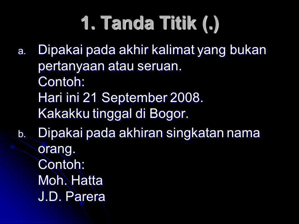 1. Tanda Titik (.) Dipakai pada akhir kalimat yang bukan pertanyaan atau seruan. Contoh: Hari ini 21 September 2008. Kakakku tinggal di Bogor.