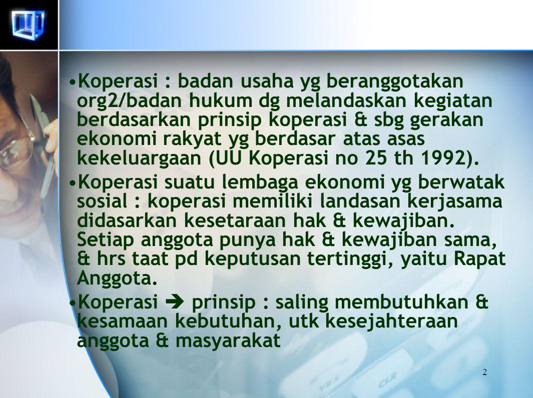 Koperasi : badan usaha yg beranggotakan org2/badan hukum dg melandaskan kegiatan berdasarkan prinsip koperasi & sbg gerakan ekonomi rakyat yg berdasar atas asas kekeluargaan (UU Koperasi no 25 th 1992).