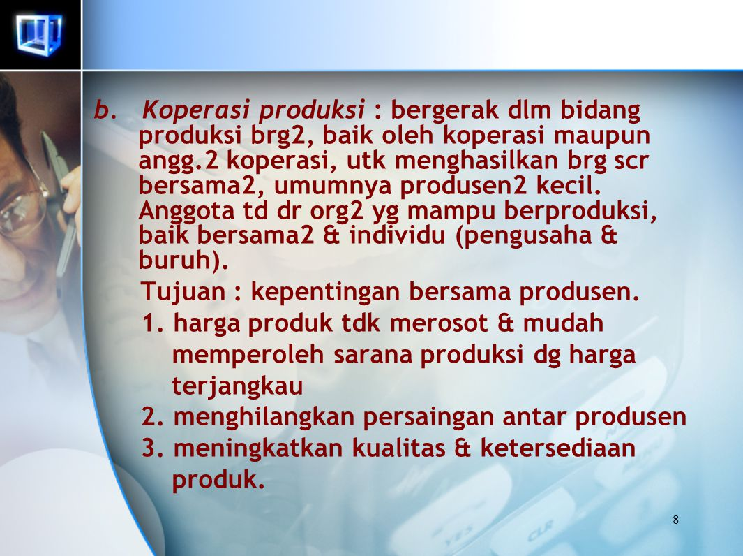 b. Koperasi produksi : bergerak dlm bidang produksi brg2, baik oleh koperasi maupun angg.2 koperasi, utk menghasilkan brg scr bersama2, umumnya produsen2 kecil. Anggota td dr org2 yg mampu berproduksi, baik bersama2 & individu (pengusaha & buruh).