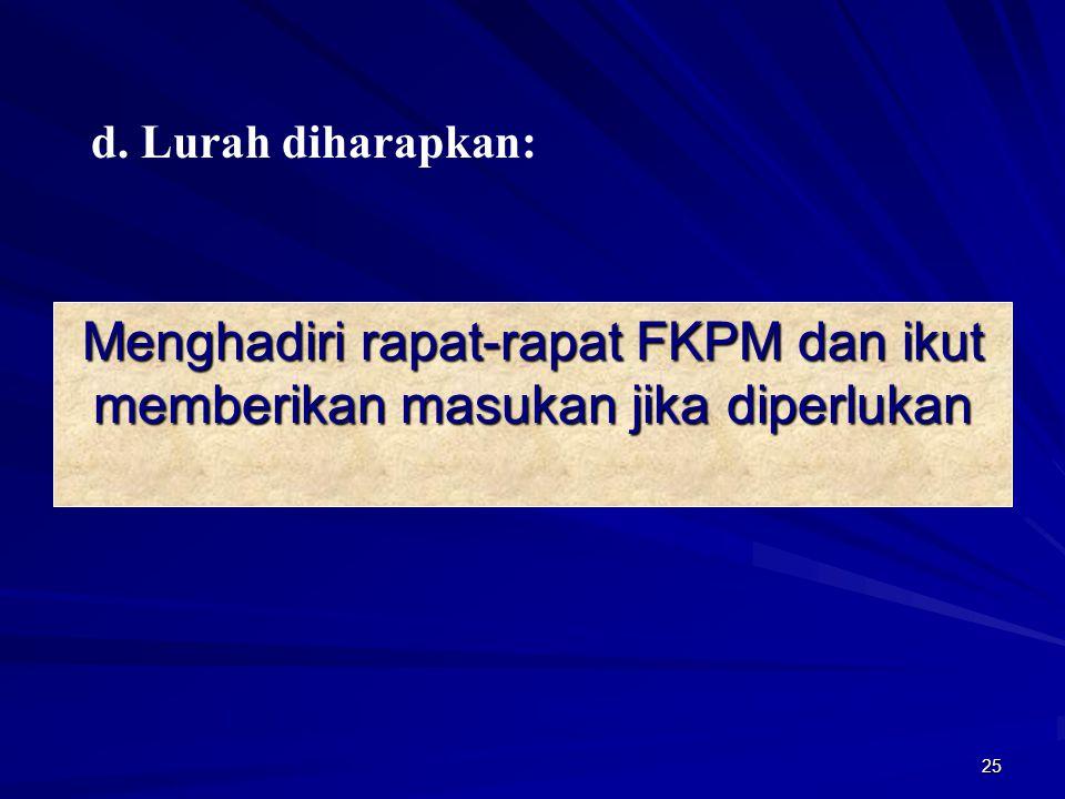 d. Lurah diharapkan: Menghadiri rapat-rapat FKPM dan ikut memberikan masukan jika diperlukan