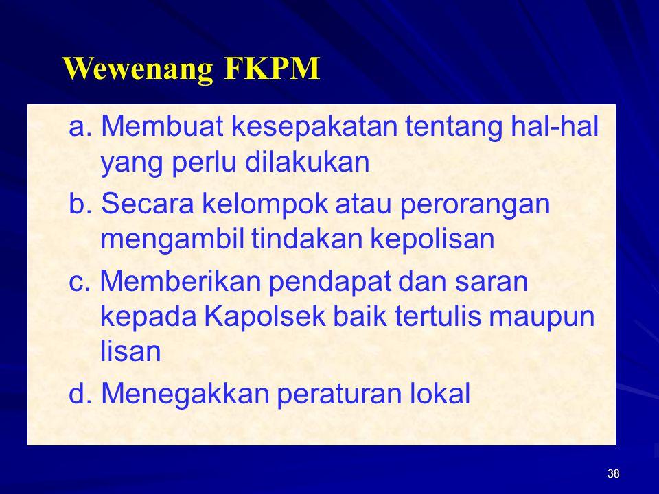 Wewenang FKPM a. Membuat kesepakatan tentang hal-hal yang perlu dilakukan. b. Secara kelompok atau perorangan mengambil tindakan kepolisan.