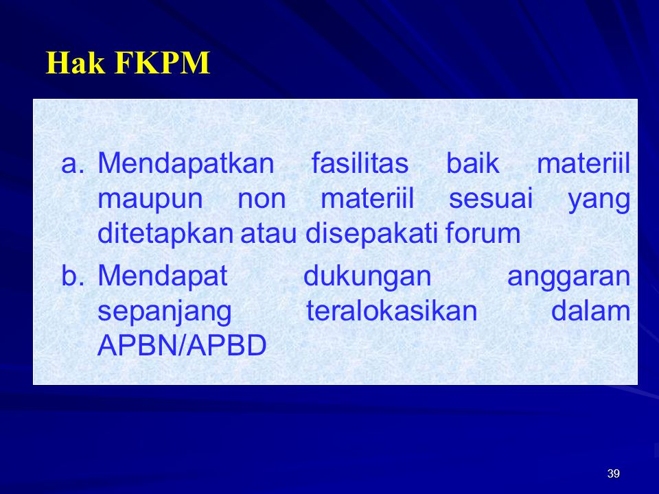 Hak FKPM a. Mendapatkan fasilitas baik materiil maupun non materiil sesuai yang ditetapkan atau disepakati forum.