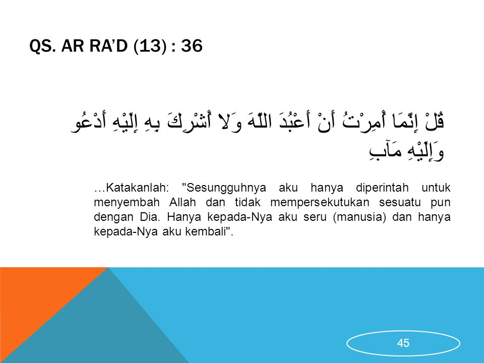 QS. Ar Ra'd (13) : 36 قُلْ إِنَّمَا أُمِرْتُ أَنْ أَعْبُدَ اللَّهَ وَلا أُشْرِكَ بِهِ إِلَيْهِ أَدْعُو وَإِلَيْهِ مَآبِ