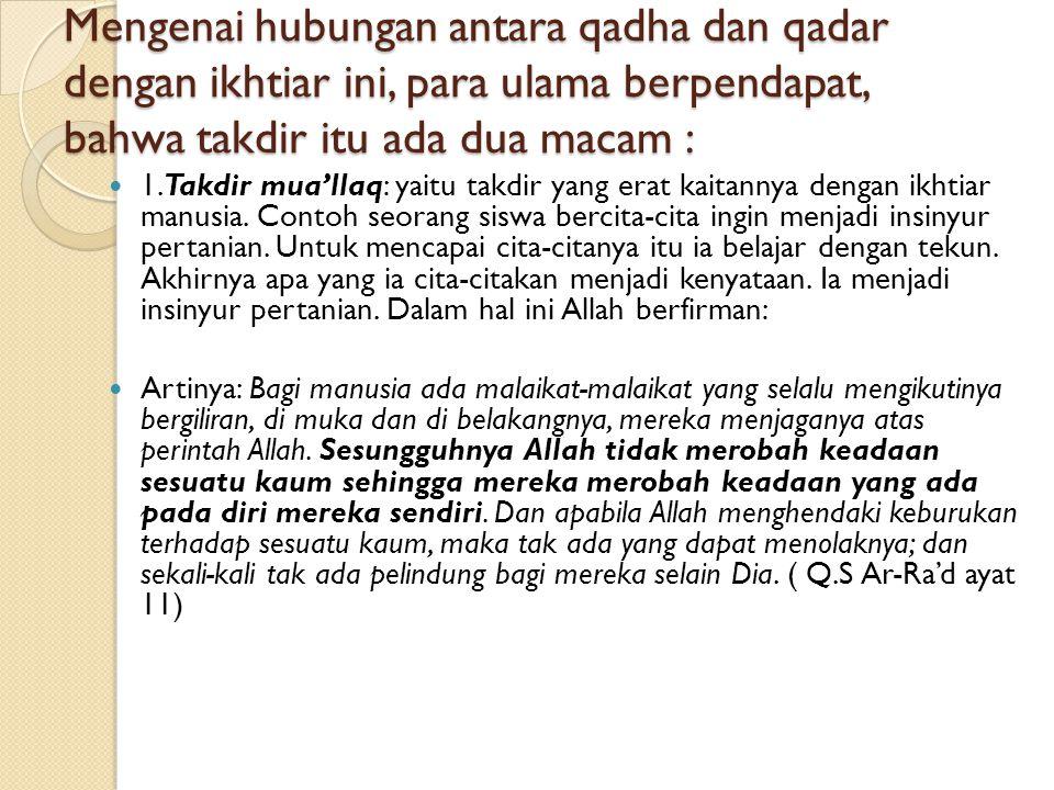 Mengenai hubungan antara qadha dan qadar dengan ikhtiar ini, para ulama berpendapat, bahwa takdir itu ada dua macam :