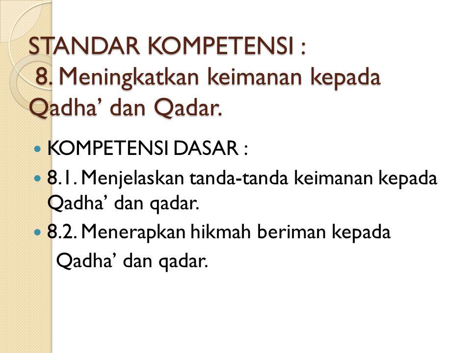 STANDAR KOMPETENSI : 8. Meningkatkan keimanan kepada Qadha' dan Qadar.