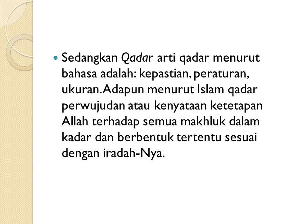 Sedangkan Qadar arti qadar menurut bahasa adalah: kepastian, peraturan, ukuran.