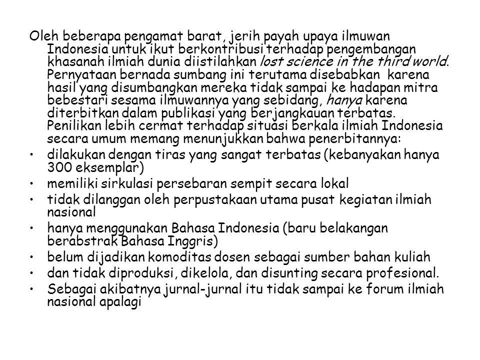 Oleh beberapa pengamat barat, jerih payah upaya ilmuwan Indonesia untuk ikut berkontribusi terhadap pengembangan khasanah ilmiah dunia diistilahkan lost science in the third world. Pernyataan bernada sumbang ini terutama disebabkan karena hasil yang disumbangkan mereka tidak sampai ke hadapan mitra bebestari sesama ilmuwannya yang sebidang, hanya karena diterbitkan dalam publikasi yang berjangkauan terbatas. Penilikan lebih cermat terhadap situasi berkala ilmiah Indonesia secara umum memang menunjukkan bahwa penerbitannya: