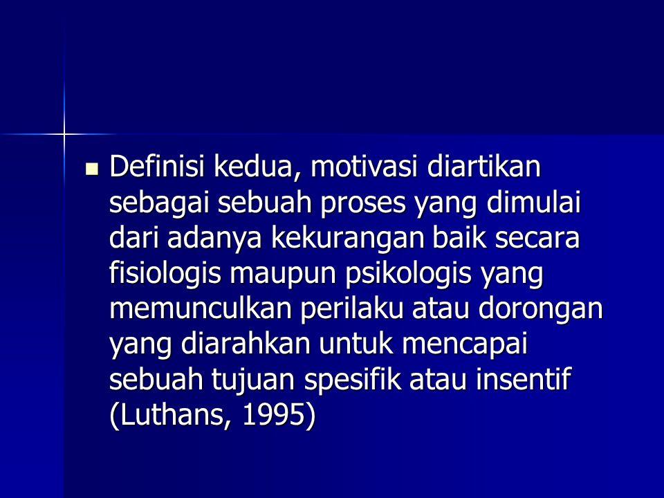 Definisi kedua, motivasi diartikan sebagai sebuah proses yang dimulai dari adanya kekurangan baik secara fisiologis maupun psikologis yang memunculkan perilaku atau dorongan yang diarahkan untuk mencapai sebuah tujuan spesifik atau insentif (Luthans, 1995)