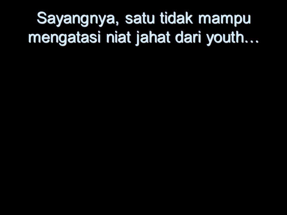 Sayangnya, satu tidak mampu mengatasi niat jahat dari youth…
