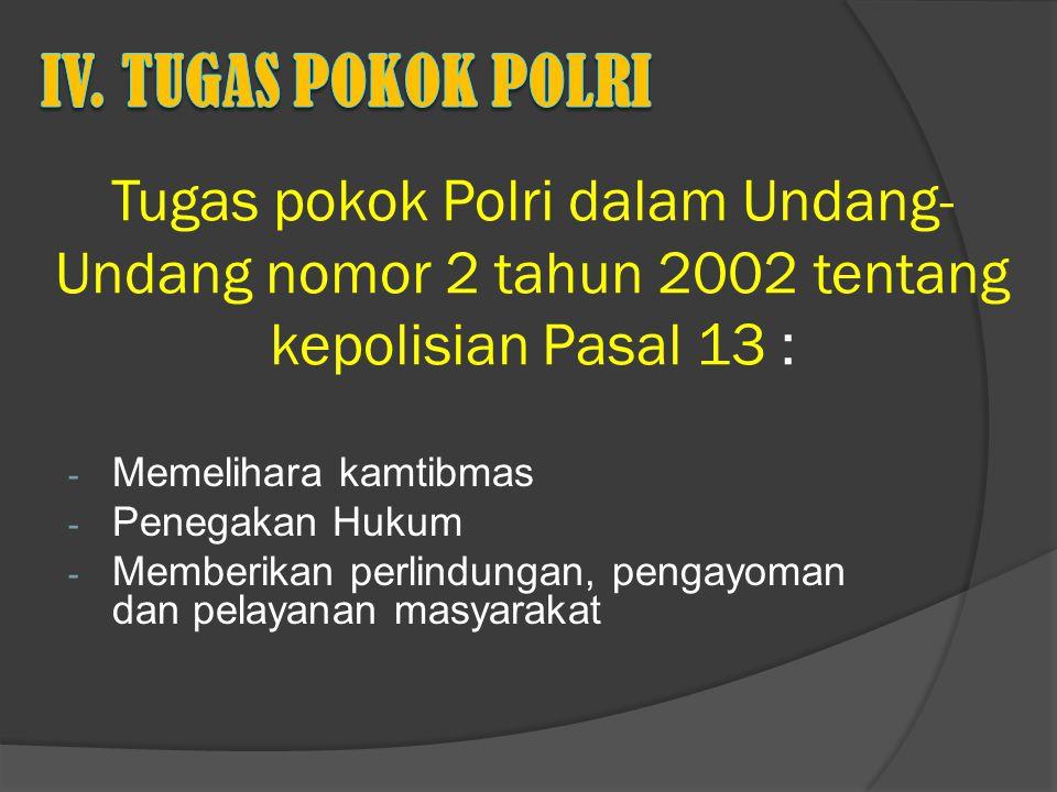 iV. TUGAS POKOK POLRI Tugas pokok Polri dalam Undang- Undang nomor 2 tahun 2002 tentang kepolisian Pasal 13 :