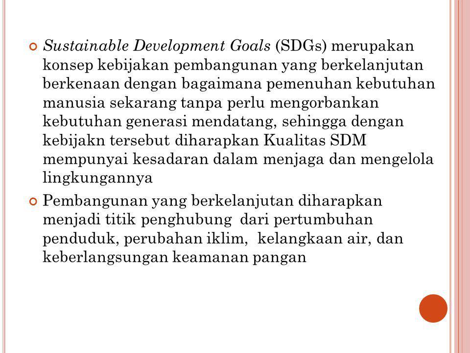 Sustainable Development Goals (SDGs) merupakan konsep kebijakan pembangunan yang berkelanjutan berkenaan dengan bagaimana pemenuhan kebutuhan manusia sekarang tanpa perlu mengorbankan kebutuhan generasi mendatang, sehingga dengan kebijakn tersebut diharapkan Kualitas SDM mempunyai kesadaran dalam menjaga dan mengelola lingkungannya