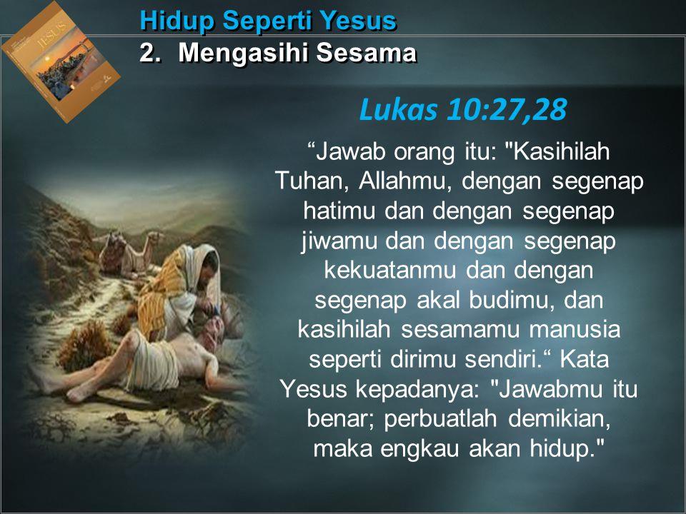 Lukas 10:27,28 Hidup Seperti Yesus 2. Mengasihi Sesama
