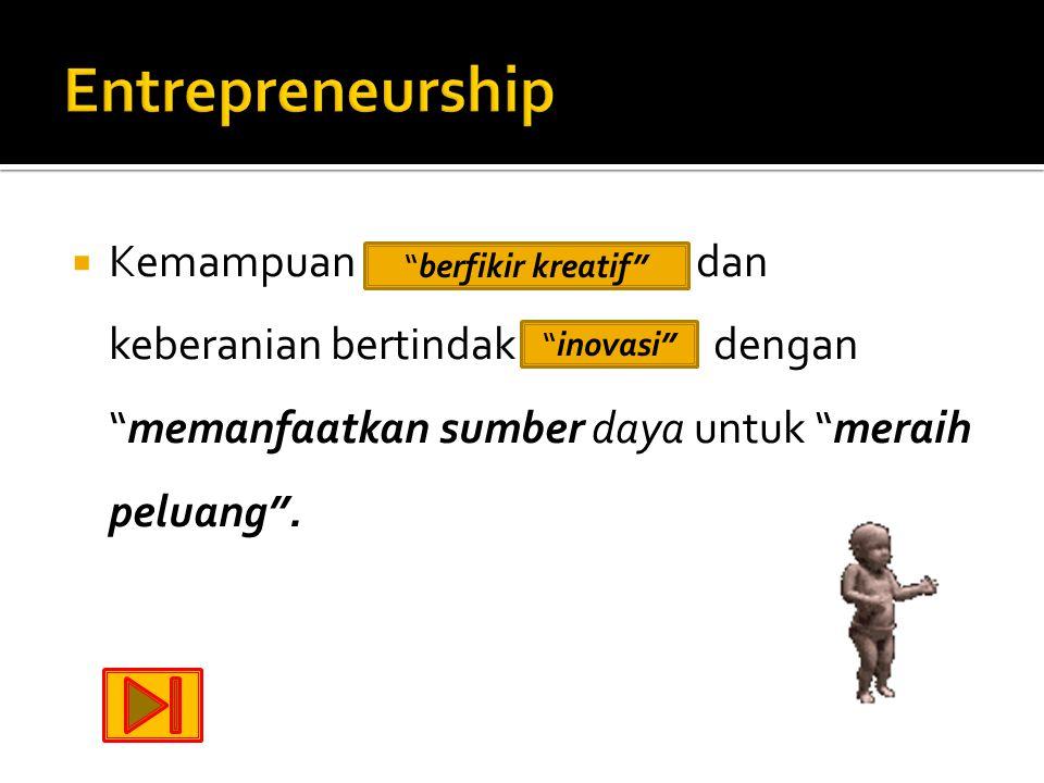 Entrepreneurship Kemampuan berfikir kreatif dan keberanian bertindak inovasi dengan memanfaatkan sumber daya untuk meraih peluang .