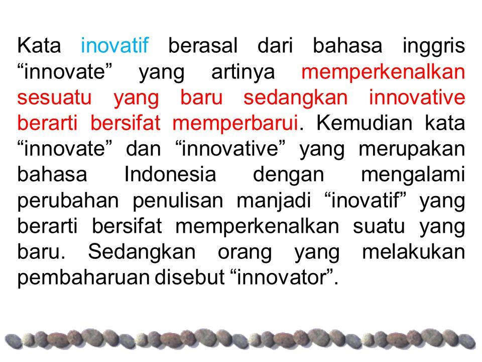 Kata inovatif berasal dari bahasa inggris innovate yang artinya memperkenalkan sesuatu yang baru sedangkan innovative berarti bersifat memperbarui.